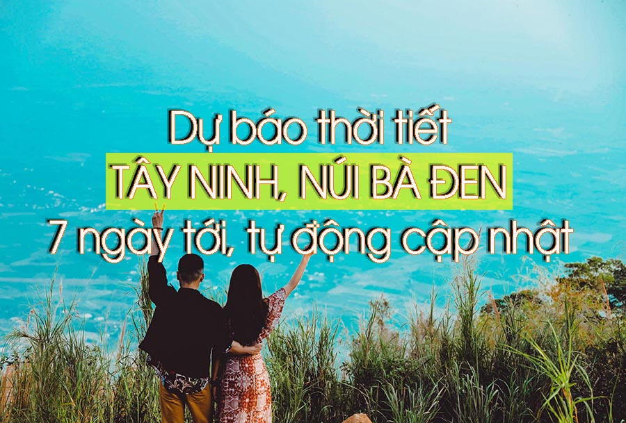 Dự báo thời tiết Tây Ninh hôm nay - Dự báo thời tiết núi Bà Đen